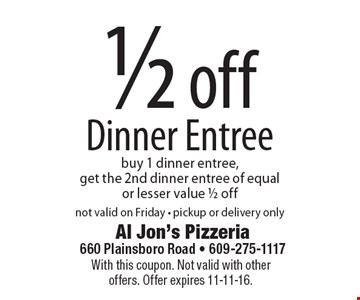 1/2 off Dinner Entree. Buy 1 dinner entree, get the 2nd dinner entree of equal or lesser value 1/2 off. Not valid on Friday. Pickup or delivery only. With this coupon. Not valid with other offers. Offer expires 11-11-16.