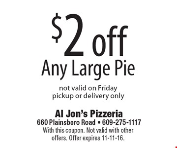 $2 off Any Large Pie. Not valid on Friday. Pickup or delivery only. With this coupon. Not valid with other offers. Offer expires 11-11-16.
