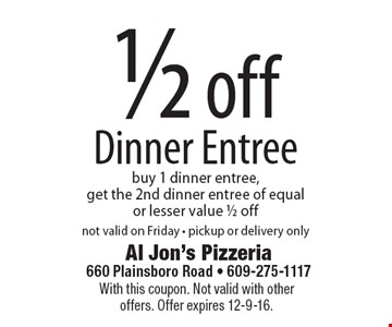 1/2 off Dinner Entree. Buy 1 dinner entree, get the 2nd dinner entree of equal or lesser value 1/2 off. Not valid on Friday - pickup or delivery only. With this coupon. Not valid with other offers. Offer expires 12-9-16.