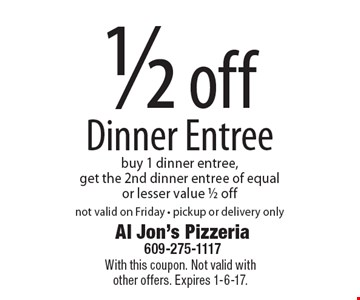 1/2 off Dinner Entree. Buy 1 dinner entree, get the 2nd dinner entree of equal or lesser value 1/2 off. Not valid on Friday. Pickup or delivery only. With this coupon. Not valid with other offers. Expires 1-6-17.