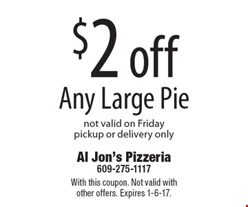 $2 off Any Large Pie not valid on Friday. Pickup or delivery only. With this coupon. Not valid with other offers. Expires 1-6-17.