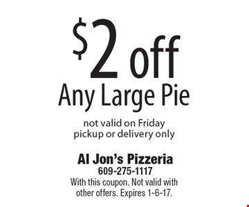 $2 off Any Large Pie. Not valid on Friday. Pickup or delivery only. With this coupon. Not valid with other offers. Expires 1-6-17.