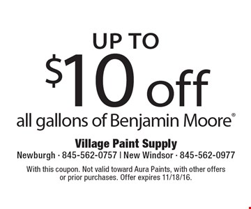 Up to $10 off all gallons of Benjamin Moore. With this coupon. Not valid toward Aura Paints, with other offers or prior purchases. Offer expires 11/18/16.
