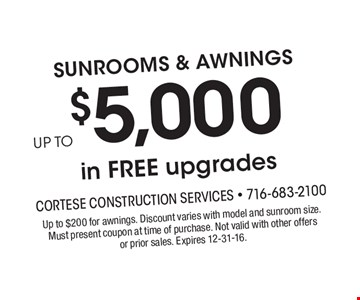 SUNROOMS & AWNINGS UP TO $5,000 in FREE upgrades. Up to $200 for awnings. Discount varies with model and sunroom size. Must present coupon at time of purchase. Not valid with other offers or prior sales. Expires 12-31-16.