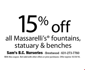 15% off all Massarelli's® fountains, statuary & benches. With this coupon. Not valid with other offers or prior purchases. Offer expires 10/28/16.