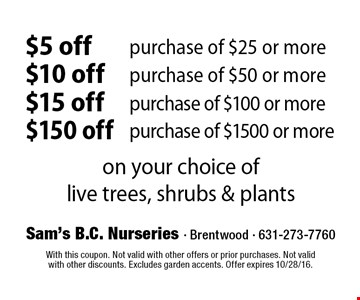 $5 off purchase of $25 or more $10 off purchase of $50 or more $15 off purchase of $100 or more $150 purchase of $1500 or more. on your choice of live trees, shrubs & plants. With this coupon. Not valid with other offers or prior purchases. Not valid with other discounts. Excludes garden accents. Offer expires 10/28/16.