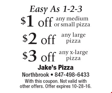 Easy As 1-2-3. $1 off any medium or small pizza, $2 off any large pizza, $3 off  any x-large pizza. With this coupon. Not valid with other offers. Offer expires 10-28-16.
