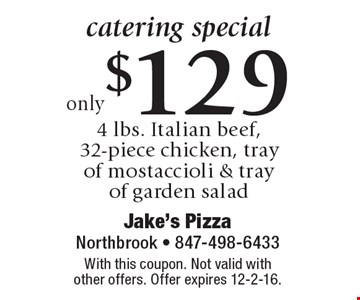 catering special only $129 4 lbs. Italian beef, 32-piece chicken, tray of mostaccioli & tray of garden salad. With this coupon. Not valid with other offers. Offer expires 12-2-16.