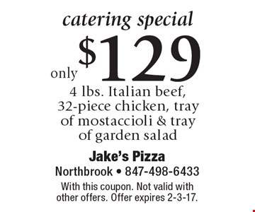 catering special. Only $129 4 lbs. Italian beef, 32-piece chicken, tray of mostaccioli & tray of garden salad. With this coupon. Not valid with other offers. Offer expires 2-3-17.