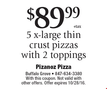 $89.99+tax 5 x-large thin crust pizzas with 2 toppings. With this coupon. Not valid with other offers. Offer expires 10/28/16.