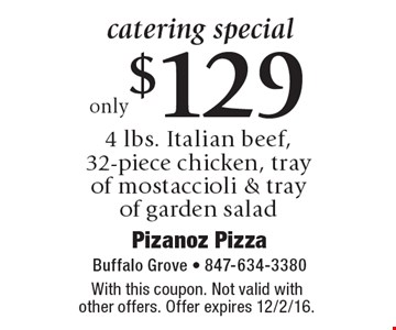 catering special only $129 for 4 lbs. Italian beef, 32-piece chicken, tray of mostaccioli & tray of garden salad. With this coupon. Not valid with other offers. Offer expires 12/2/16.
