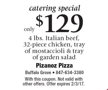 catering special only $129 4 lbs. Italian beef, 32-piece chicken, tray of mostaccioli & tray of garden salad. With this coupon. Not valid with other offers. Offer expires 2/3/17.