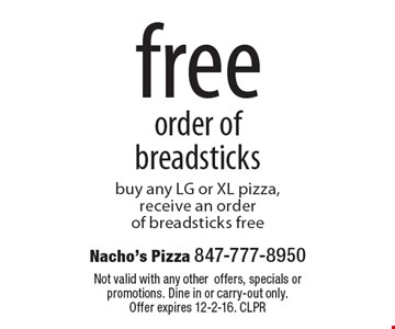 Free order of breadsticks. Buy any LG or XL pizza, receive an order of breadsticks free. Not valid with any othe roffers, specials or promotions. Dine in or carry-out only. Offer expires 12-2-16. CLPR