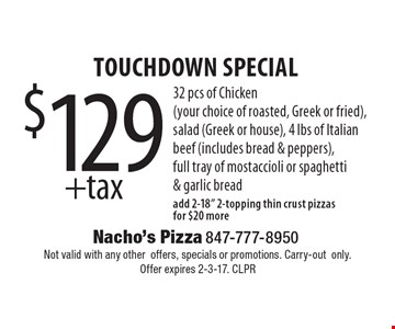 Touchdown special $129 + tax, 32 pcs of chicken (your choice of roasted, greek or fried), salad (greek or house), 4 lbs of Italian beef (includes bread & peppers),full tray of mostaccioli or spaghetti & garlic bread. Add 2-18