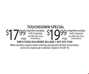 touchdown special $17.99 +tax large thin crust pizza (with 2 toppings) plus FREE 2 liter of pop & free delivery or $19.99 +tax x-large thin crust pizza (with 2 toppings) plus FREE 2 liter of pop & free delivery. Must mention coupon when ordering and present at time of purchase. Limit one coupon per customer. Expires 10-28-16.