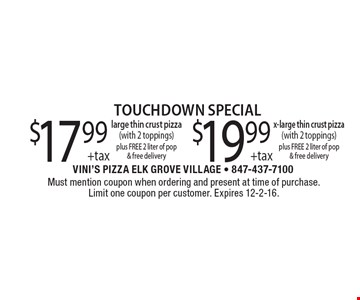 Touchdown Special. $17.99 +tax large thin crust pizza (with 2 toppings) plus FREE 2 liter of pop & free delivery. $19.99 +tax x-large thin crust pizza (with 2 toppings) plus FREE 2 liter of pop & free delivery. Must mention coupon when ordering and present at time of purchase. Limit one coupon per customer. Expires 12-2-16.