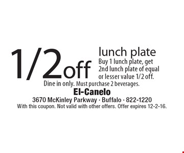 1/2 off lunch plate. Buy 1 lunch plate, get 2nd lunch plate of equal or lesser value 1/2 off. Dine in only. Must purchase 2 beverages. With this coupon. Not valid with other offers. Offer expires 12-2-16.