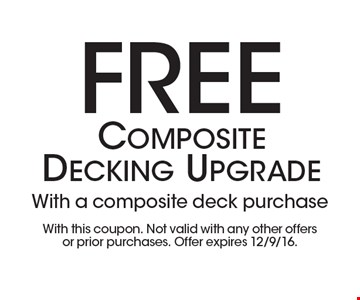 Free Composite Decking Upgrade with a composite deck purchase. With this coupon. Not valid with any other offers or prior purchases. Offer expires 12/9/16.