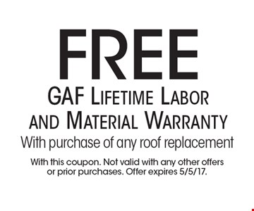 Free GAF Lifetime Labor and Material Warranty With purchase of any roof replacement. With this coupon. Not valid with any other offers or prior purchases. Offer expires 5/5/17.