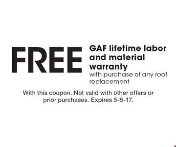 Free GAF lifetime labor and material warranty with purchase of any roof replacement. With this coupon. Not valid with other offers or prior purchases. Expires 5-5-17.