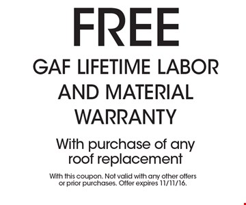 Free GAF Lifetime Labor and Material warranty. With purchase of any roof replacement. With this coupon. Not valid with any other offers or prior purchases. Offer expires 11/11/16.