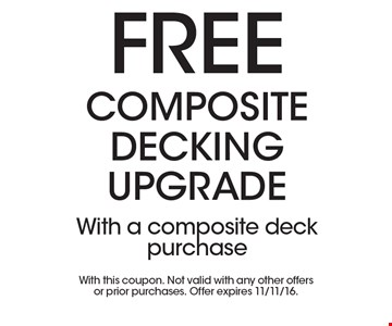 Free composite decking upgrade. With a composite deck purchase. With this coupon. Not valid with any other offers or prior purchases. Offer expires 11/11/16.