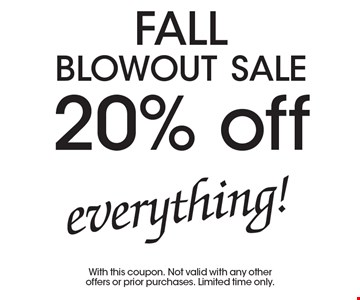 FALL blowout sale 20% off everything!. With this coupon. Not valid with any other offers or prior purchases. Limited time only.