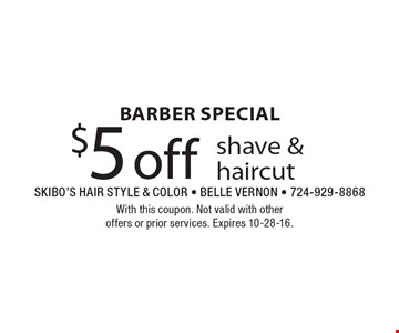 Barber Special, $5 off shave & haircut. With this coupon. Not valid with other offers or prior services. Expires 10-28-16.