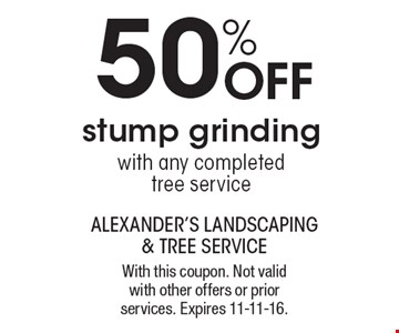 50% off stump grinding with any completed tree service. With this coupon. Not valid with other offers or prior services. Expires 11-11-16.