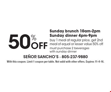 50% Off Sunday brunch 10am-2pm. Sunday dinner 4pm-9pm. Buy 1 meal at regular price, get 2nd meal of equal or lesser value 50% off. Must purchase 2 beverages with sunday dinner. With this coupon. Limit 1 coupon per table. Not valid with other offers. Expires 11-4-16.