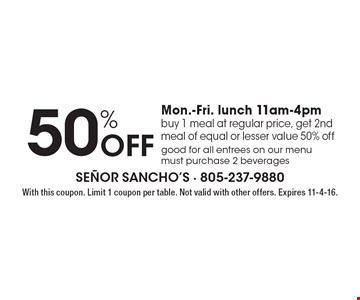50% Off Mon.-Fri. lunch 11am-4pm. Buy 1 meal at regular price, get 2nd meal of equal or lesser value 50% off. Good for all entrees on our menu must purchase 2 beverages. With this coupon. Limit 1 coupon per table. Not valid with other offers. Expires 11-4-16.