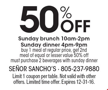 50% OFF Sunday brunch 10am-2pm. Sunday dinner 4pm-9pm buy 1 meal at regular price, get 2nd meal of equal or lesser value 50% off must purchase 2 beverages with sunday dinner. Limit 1 coupon per table. Not valid with other offers. Limited time offer. Expires 12-31-16.