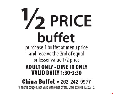 1/2 price buffet purchase 1 buffet at menu price and receive the 2nd of equal or lesser value 1/2 priceAdult ONly - dine in onlyvalid daily 1:30-3:30. With this coupon. Not valid with other offers. Offer expires 10/28/16.