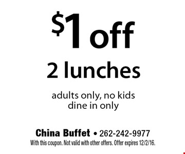 $1 off 2 lunches adults only, no kids. dine in only. With this coupon. Not valid with other offers. Offer expires 12/2/16.