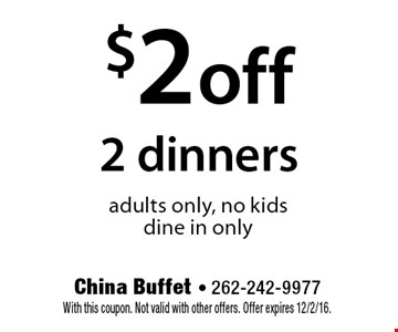 $2 off 2 dinners adults only, no kids. dine in only. With this coupon. Not valid with other offers. Offer expires 12/2/16.