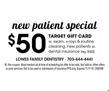 $50 TARGET GIFT CARD w. exam, x-rays & routine cleaning. new patients w. dental insurance (reg. $402). W. this coupon. Must mention ad at time of scheduling for offer to be valid. Not valid w. other offers or prior services. Not to be used w. submission of insurance FFS only. Expires 11-11-16. CM2598