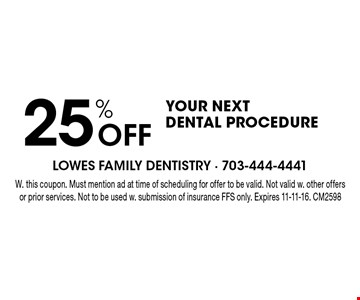 25% Off YOUR NEXT DENTAL PROCEDURE. W. this coupon. Must mention ad at time of scheduling for offer to be valid. Not valid w. other offers or prior services. Not to be used w. submission of insurance FFS only. Expires 11-11-16. CM2598