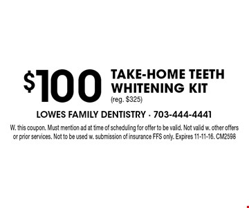 $100 TAKE-HOME TEETH WHITENING KIT (reg. $325). W. this coupon. Must mention ad at time of scheduling for offer to be valid. Not valid w. other offers or prior services. Not to be used w. submission of insurance FFS only. Expires 11-11-16. CM2598