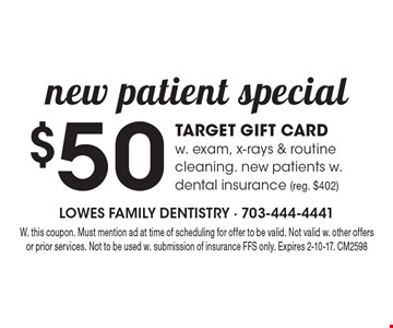 $50 Target gift card with exam, x-rays & routine cleaning. New patients with dental insurance (reg. $402). With this coupon. Must mention ad at time of scheduling for offer to be valid. Not valid with other offers or prior services. Not to be used with submission of insurance FFS only. Expires 2-10-17. CM2598
