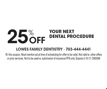 25% Off your next dental procedure. With this coupon. Must mention ad at time of scheduling for offer to be valid. Not valid with other offers or prior services. Not to be used with submission of insurance FFS only. Expires 2-10-17. CM2598