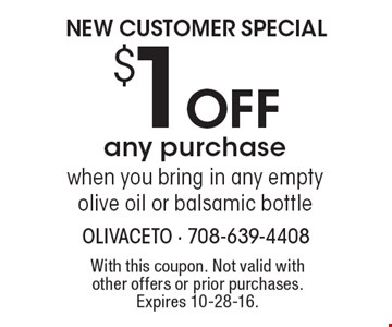 NEW CUSTOMER SPECIAL $1 OFF any purchase when you bring in any empty olive oil or balsamic bottle. With this coupon. Not valid with other offers or prior purchases. Expires 10-28-16.