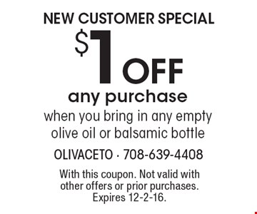 NEW CUSTOMER SPECIAL $1 OFF any purchase when you bring in any empty olive oil or balsamic bottle. With this coupon. Not valid with other offers or prior purchases. Expires 12-2-16.