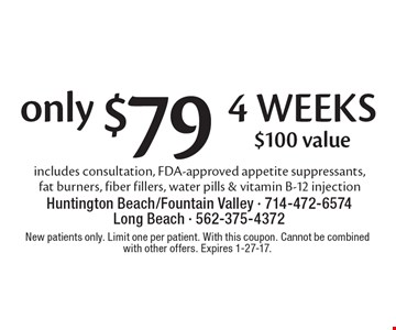 Only $79 4 weeks. $100 value. Includes consultation, FDA-approved appetite suppressants, fat burners, fiber fillers, water pills & vitamin B-12 injection . New patients only. Limit one per patient. With this coupon. Cannot be combined with other offers. Expires 1-27-17.