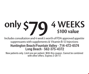 only $79 4 weeks. $100 value. Includes consultation and 4 week's worth of FDA approved appetite suppressants. With supplements & Vitamin B-12 Injections. New patients only. Limit one per patient. With this coupon. Cannot be combined with other offers. Expires 2-28-17.