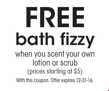 FREE bath fizzy when you scent your own lotion or scrub(prices starting at $5). With this coupon. Offer expires 12-31-16.