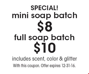SPECIAL! $8 mini soap batch  OR  $10 full soap batch. includes scent, color & glitter. With this coupon. Offer expires 12-31-16.