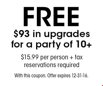 FREE $93 in upgrades for a party of 10+. $15.99 per person + tax. reservations required. With this coupon. Offer expires 12-31-16.