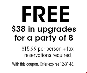 FREE $38 in upgrades for a party of 8. $15.99 per person + tax. reservations required. With this coupon. Offer expires 12-31-16.