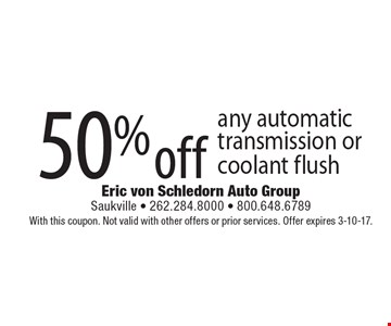 50% off any automatic transmission or coolant flush. With this coupon. Not valid with other offers or prior services. Offer expires 3-10-17.