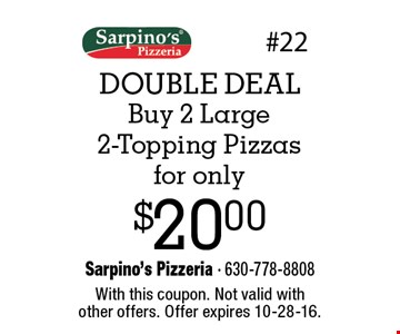 DOUBLE DEAL $20.00 Buy 2 Large 2-Topping Pizzas for only. With this coupon. Not valid withother offers. Offer expires 10-28-16.